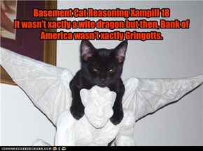 Basement Cat Reasoning Xampill 18 It wasn't xactly a wite dragon but then, Bank of America wasn't xactly Gringotts.