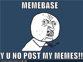MEMEBASE  Y U NO POST MY MEMES!!