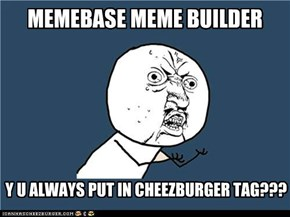 It's Memebase not Cheezburger!