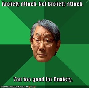 Anxiety attack. Not Bnxiety attack.   You too good for Bnxiety.