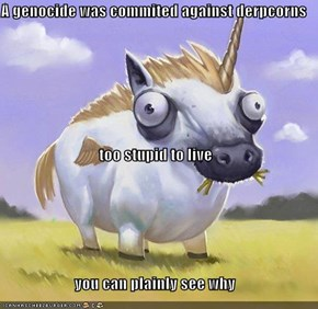 A genocide was commited against derpcorns too stupid to live you can plainly see why