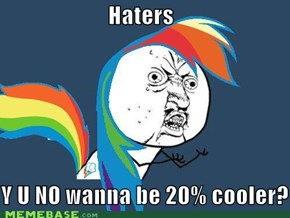 Haters, Y U NO wanna be 20% cooler?