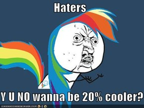 Haters  Y U NO wanna be 20% cooler?