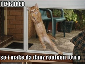 I IZ BORED  so i make da danz rooteen fow u