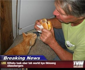 Breaking News - Kittehs taek ober teh wurld bye likkeeng cheezbergers