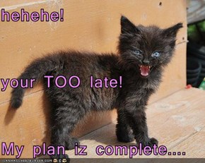hehehe! your TOO late! My plan iz complete....