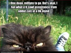 One doan, millyns ta go. Dat's okai, I haf whut u'd cawl assystance frum oddur catz of a lik mynd.