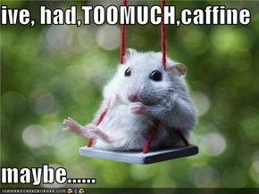 ive, had,TOOMUCH,caffine  maybe......