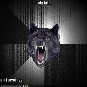 I only kill...  on Tuesdays
