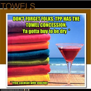 DON'T FORGET FOLKS, TPP HAS THE TOWEL CONCESSION. Ya gotta buy to be dry  *