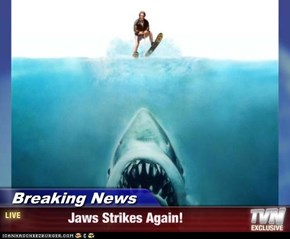 Breaking News -             Jaws Strikes Again!