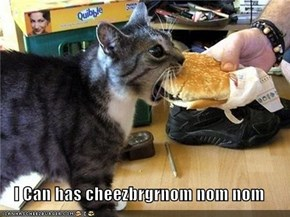 I Can has cheezbrgrnom nom nom