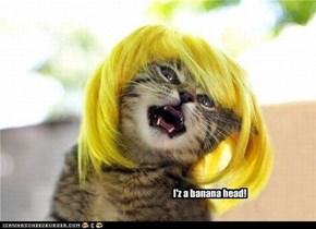 I'z a banana head!