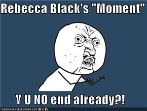 "Rebecca Black's ""Moment""  Y U NO end already?!"