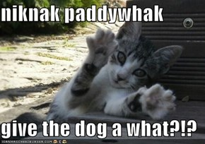 niknak paddywhak   give the dog a what?!?