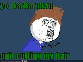 yo, barbar man  quit cutting my hair