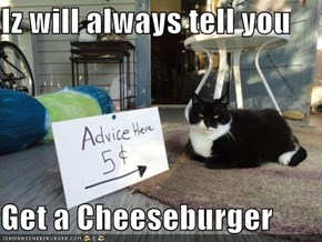 Iz will always tell you  Get a Cheeseburger