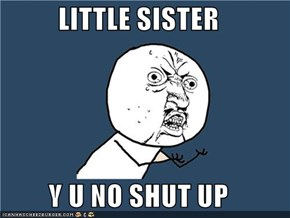 LITTLE SISTER  Y U NO SHUT UP