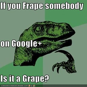 If you Frape somebody  on Google+ Is it a Grape?