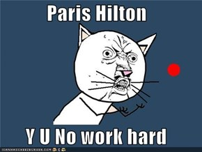 Paris Hilton  Y U No work hard
