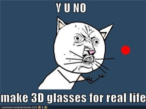 Y U NO  make 3D glasses for real life