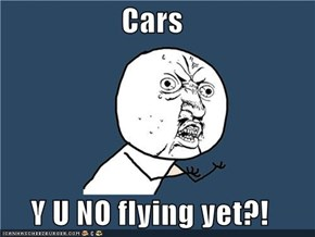 Cars  Y U NO flying yet?!
