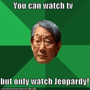You can watch tv  but only watch Jeopardy!
