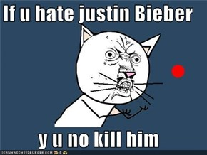 If u hate justin Bieber  y u no kill him