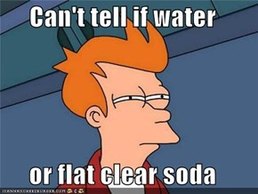 Can't tell if water  or flat clear soda