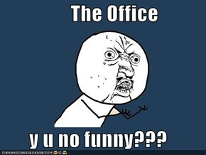The Office  y u no funny???