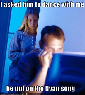 I asked him to dance with me  he put on the Nyan song