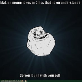Making meme jokes in Class that no on understands  So you laugh with yourself