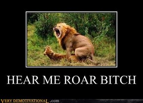 HEAR ME ROAR BITCH