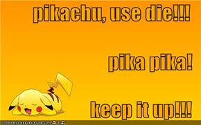 pikachu, use die!!! pika pika! keep it up!!!