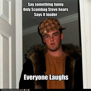 Say something funny Only Scumbag Steve hears Says it louder