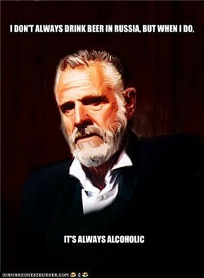 I don't always drink beer in Russia . . .