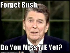 Forget Bush.  Do You Miss ME Yet?