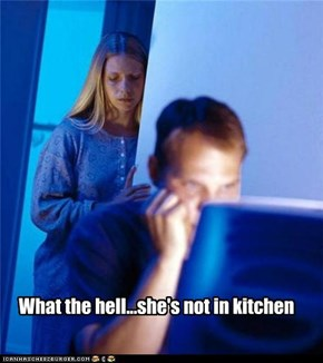 What the hell...she's not in kitchen