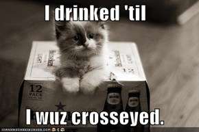 I drinked 'til  I wuz crosseyed.