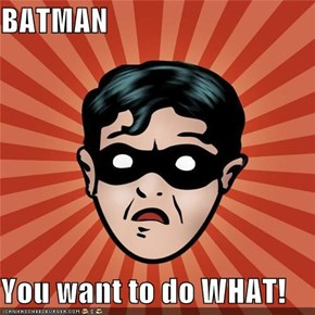 BATMAN  You want to do WHAT!