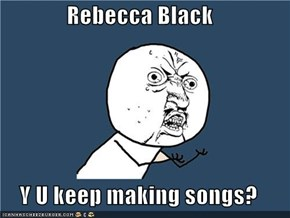 Rebecca Black  Y U keep making songs?