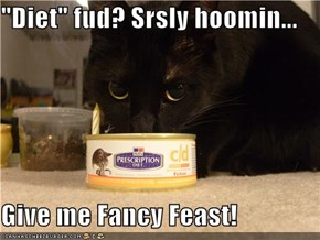 """Diet"" fud? Srsly hoomin...  Give me Fancy Feast!"