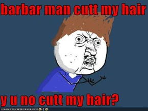 barbar man cutt my hair  y u no cutt my hair?