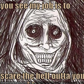 you see my job is to  scare the hell outta you