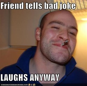 Friend tells bad joke  LAUGHS ANYWAY