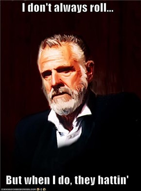 I don't always roll...  But when I do, they hattin'