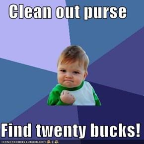 Clean out purse  Find twenty bucks!