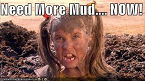 Need More Mud.... NOW!