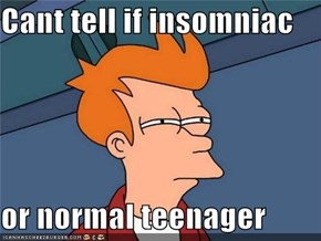 Cant tell if insomniac   or normal teenager