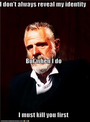I don't always reveal my identity But when I do I must kill you first